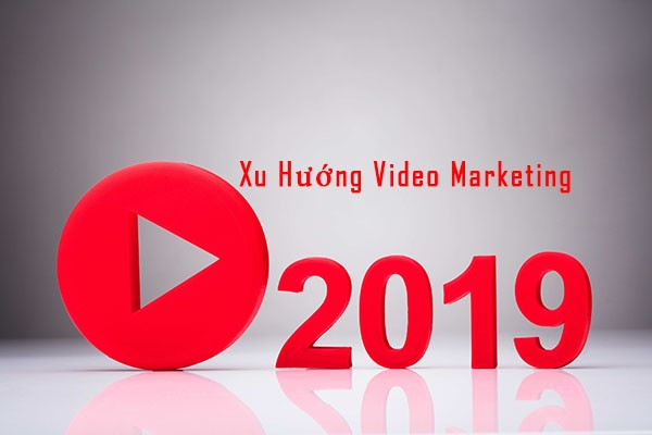 Xu Hướng Video Marketing Năm 2019